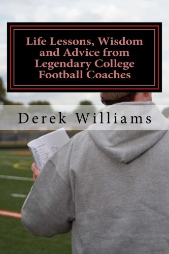 Life Lessons, Wisdom and Advice from Legendary College Football Coaches: Derek D Williams