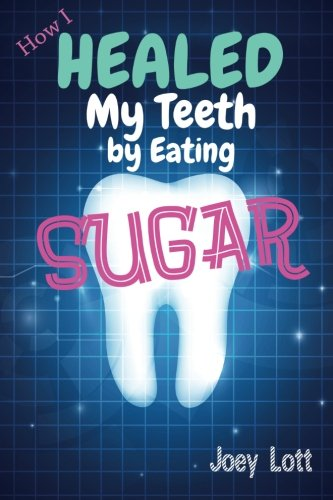 9781500191283: How I Healed My Teeth Eating Sugar: A Guide to Improving Dental Health Naturally