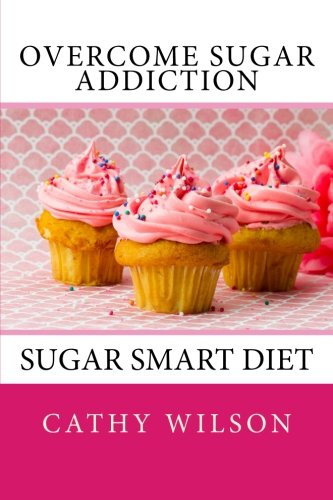 9781500195496: Overcome Sugar Addiction: Sugar Smart Diet