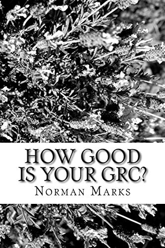 How Good is your GRC?: Twelve Questions to Guide Executives, Boards, and Practitioners: Marks, ...