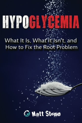 Hypoglycemia: What It Is, What It Isn't, and How to Fix the Root Problem: Matt Stone