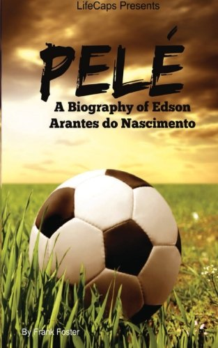 9781500213985: Pelé: A Biography of Edson Arantes do Nascimento