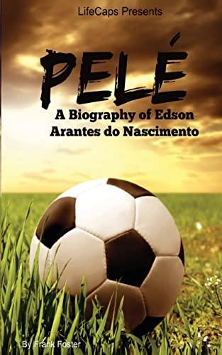 Pelé: A Biography of Edson Arantes do Nascimento: Frank Foster