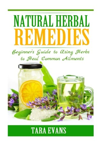 Natural Herbal Remedies: Beginner's Guide to Using Herbs to Heal Common Ailments: Tara Evans