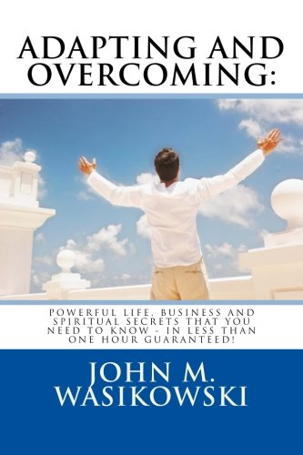 9781500229580: Adapting And Overcoming: Powerful Life, Business And Spiritual Secrets That You Need To Know - In Less Than One Hour - Guaranteed!