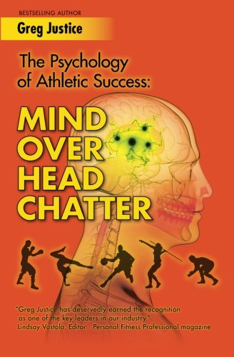 Mind Over Head Chatter: The Psychology Of Athletic Success: Justice, Greg
