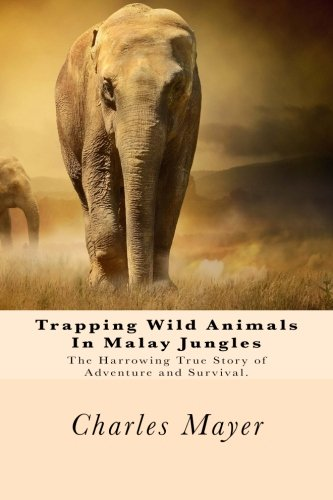 9781500236304: Trapping Wild Animals In Malay Jungles: The Harrowing True Story of Adventure and Survival.