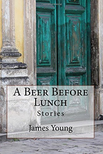 A Beer Before Lunch: Stories from Brazilian: Professor James Young