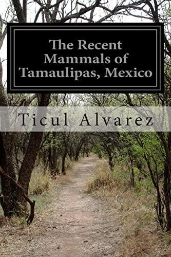 The Recent Mammals of Tamaulipas, Mexico: Alvarez, Ticul
