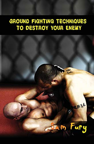 9781500262488: Ground Fighting Techniques to Destroy Your Enemy: Mixed Martial Arts, Brazilian Jiu Jitsu and Street Fighting Grappling Techniques and Strategy (Self Defense Series)