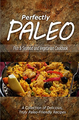 Perfectly Paleo - Fish & Seafood and Vegetarian Cookbook: Indulgent Paleo Cooking for the ...