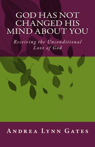 9781500299835: God Has Not Changed His Mind About You: Receiving the Unconditional Love of God