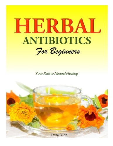 Herbal Antibiotics for Beginners: Your Path to Natural Healing: Dana Selon