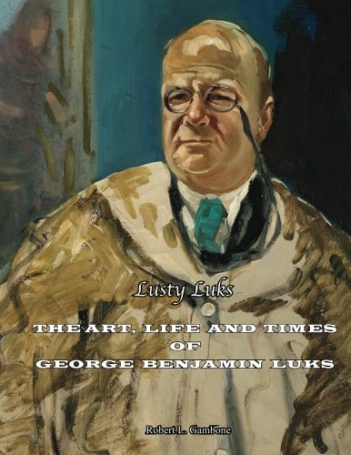 Lusty Luks: The Art, Life and Times of George Benjamin Luks: Robert L. Gambone PhD