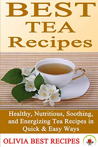Best Tea Recipes: Healthy, Nutritious, Soothing, and Energizing Tea Recipes in Quick & Easy ...