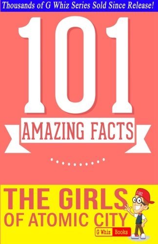 9781500304935: The Girls of Atomic City - 101 Amazing Facts: #1 Fun Facts & Trivia Tidbits