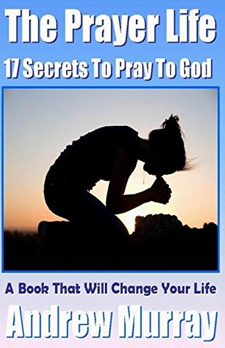 9781500309831: The Prayer Life - 17 Secrets to Pray to God - A Book that Will Change your life (Andrew Murray Classics)