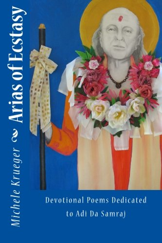 Arias of Ecstasy: Devotional Poems Dedicated to Adi Da Samraj: Krueger, Michele