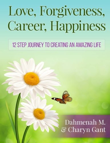 9781500334994: Love, Forgiveness, Career, Happiness: 12 Step Journey to Creating an Amazing Life