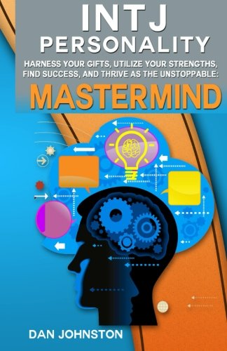 9781500338923: INTJ Personality - Harness Your Gifts, Utilize Your Strengths, Find Success, and Thrive As The Unstoppable Mastermind: The Ultimate Guide To The INTJ ... Traits, INTJ Relationships, And Famous INTJs