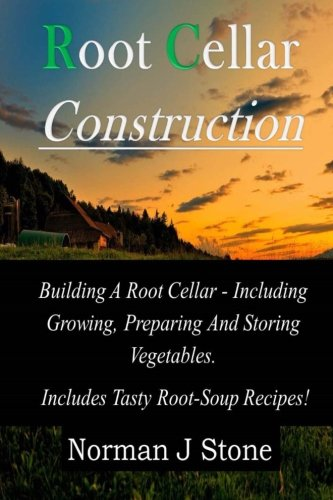 9781500339777: Root Cellar Construction: Building A Root Cellar - Including Growing Preparing And Storing Vegetables. Includes Tasty Root-Soup Recipes!
