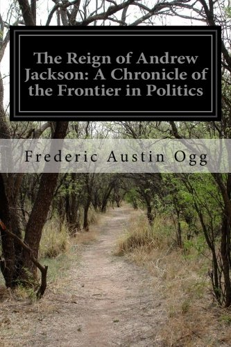 The Reign of Andrew Jackson: A Chronicle: Frederic Austin Ogg