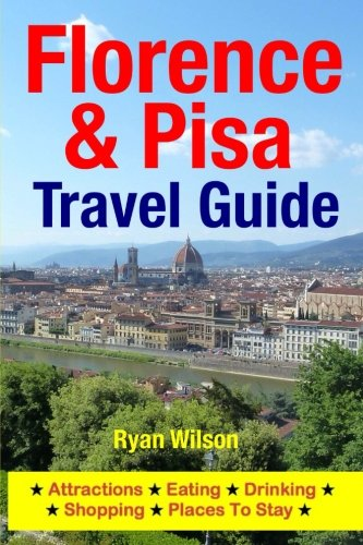 Florence & Pisa Travel Guide: Attractions, Eating, Drinking, Shopping & Places To Stay: ...