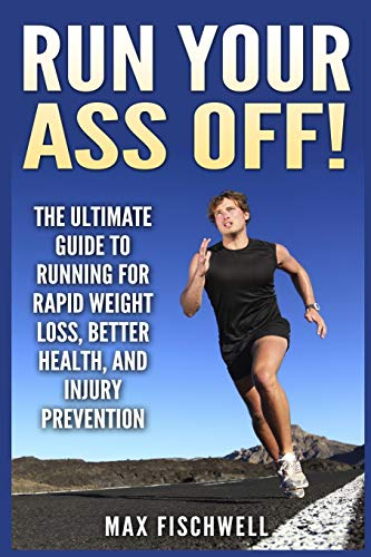 9781500347215: Run Your Ass Off!: The Ultimate Guide to Running For Rapid Weight Loss, Better Health, and Injury Prevention