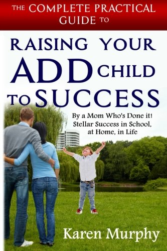 9781500352110: The Complete Practical Guide to Raising Your ADD Child to Success ... By a Mom Who's Done it! Steller Success in School, at Home, in Life