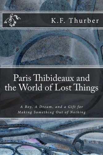 9781500352233: Paris Thibideaux and the World of Lost Things: A boy, a dream, a gift for making Something out of Nothing