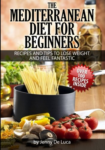 9781500357887: The Mediterranean Diet For Beginners- Lose Weight and Eat Healthily: Over 100 Delicious Recipes For Long, Healthy Life