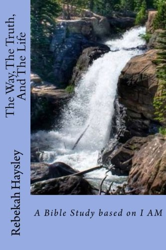 The Way, The Truth, And The Life: A Bible Study Based on I AM: Rebekah Haysley