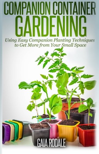 9781500365219: Companion Container Gardening: Using Easy Companion Planting Techniques to Get More from Your Small Space (Organic Gardening Beginners Planting Guides)