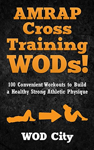 9781500367183: AMRAP Cross Training WODs! 100 Convenient Workouts to Build a Healthy Strong Athletic Physique