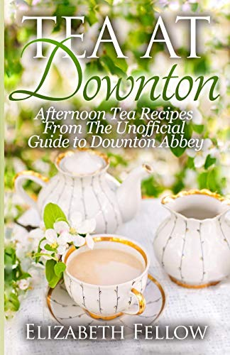 9781500367411: Tea at Downton: Afternoon Tea Recipes From The Unofficial Guide to Downton Abbey