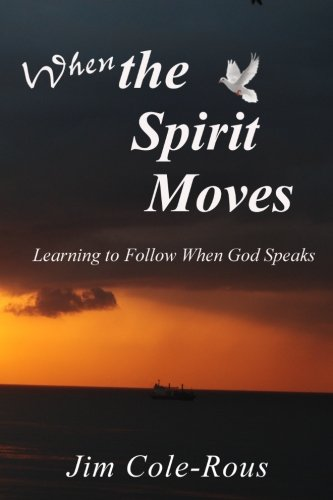 When the Spirit Moves: Learning to Follow When God Speaks: Jim Cole-Rous