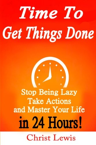 9781500372361: Time to Get Things Done: Beat Procrastination, Stop Being Lazy, Take Actions, and Master Your Life in 24 Hours
