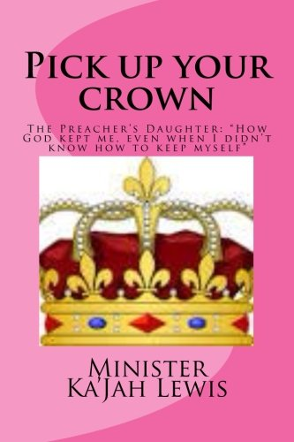9781500385002: Pick up your crown: The Preacher's Daughter (How God kept me even when I didn't know how to keep myself) (Volume 1)