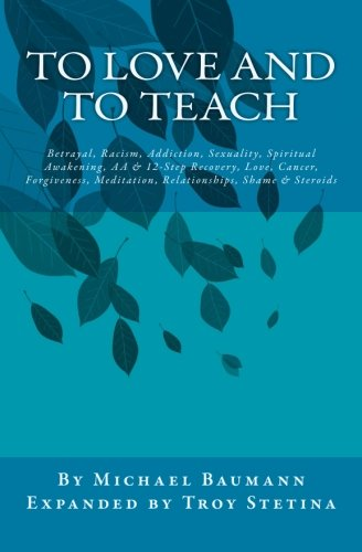 To Love and To Teach: Betrayal, Racism, Addiction, Sexuality, Spiritual Awakening, AA & 12-Step...