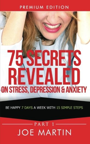 9781500393953: 75 Secrets Revealed on Stress, Depression & Anxiety: Be Happy 7 Days A Week With 15 Simple Steps (10 Mins A Day) (Volume 1)