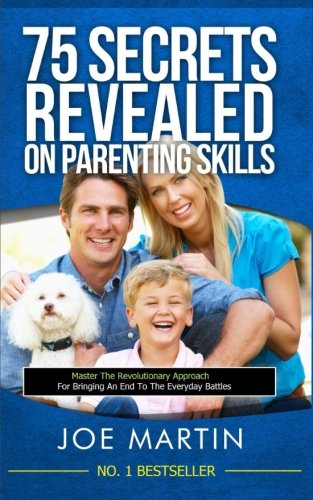 75 Secrets revealed on Parenting Skills: Master The Revolutionary Approach For Bringing An End To ...