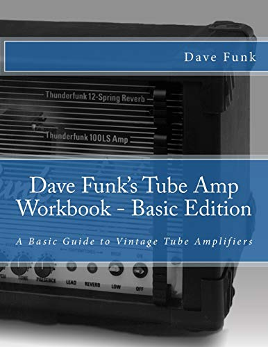 Dave Funk's Tube Amp Workbook - Basic Edition: A Basic Guide to Vintage Tube Amplifiers: Funk,...