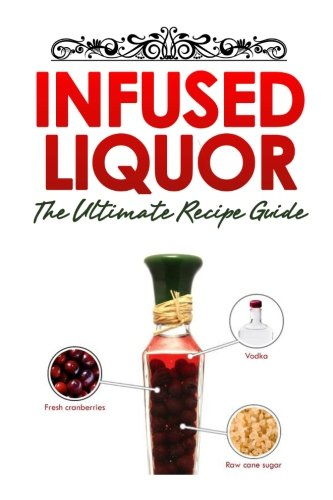 9781500403423: Infused Liquor: The Ultimate Recipe Guide: Over Delicious & 30 Best Selling Recipes