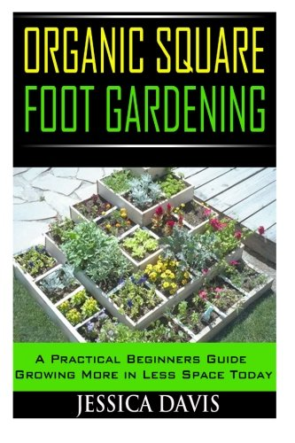 9781500408411: Organic Square Foot Gardening: A Practical Beginners Guide Growing More in Less Space Today