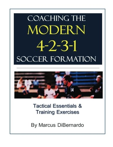 Coaching The Modern 4-2-3-1 Soccer Formation: Tactical Essentials & Training Exercises: ...