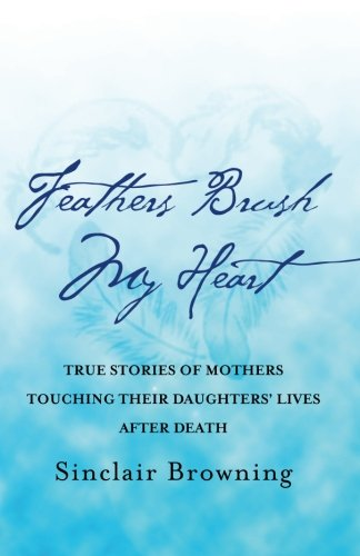 Feathers Brush My Heart: True Stories of Mothers Touching Their Daughters' Lives After Death: ...