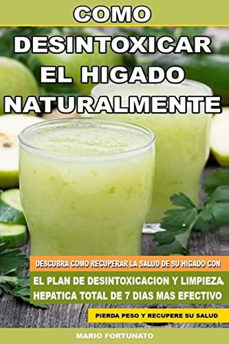 9781500426897: Como Desintoxicar el Higado Naturalmente: Descubra Como Recuperar la Salud de su Higado con el Plan de Desintoxicacion y Limpieza Hepatica Total de 7 Dias Mas Efectivo (Spanish Edition)