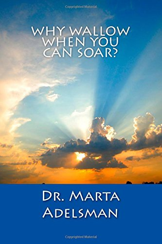 Why Wallow When You Can Soar?: Adelsman, Dr. Marta