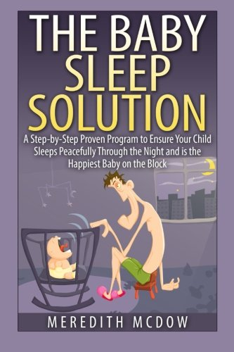 9781500430900: The Baby Sleep Solution: Practical and Proven Methods for Getting Your Child To Nap and Sleep Through The Night