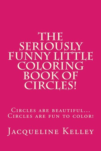 9781500436483: The Seriously Funny Coloring Book Of Circles!: Circles are beautiful...Circles are fun to color! (The Seriously Funny Little Book Series) (Volume 3)